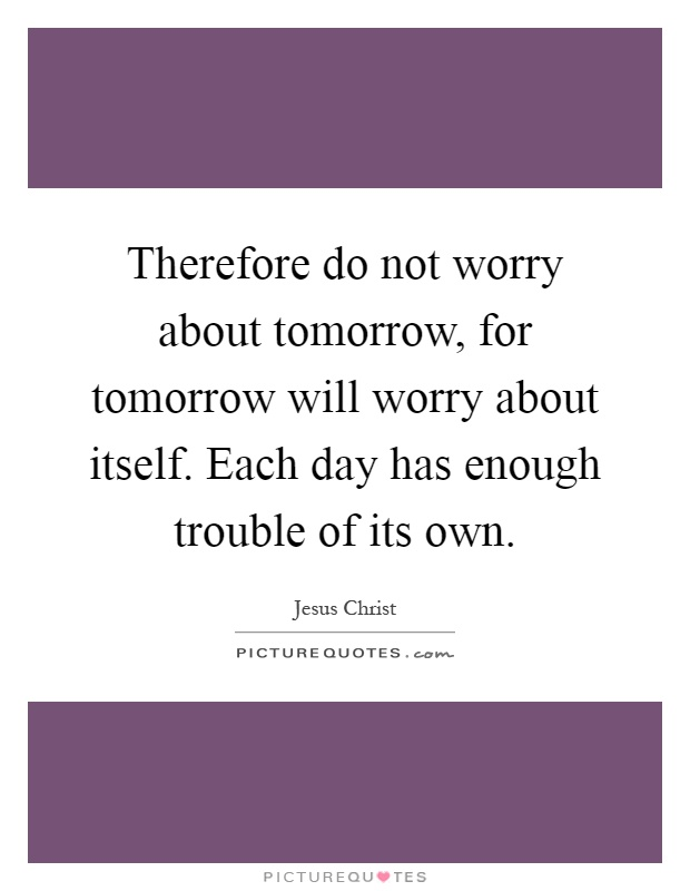 Therefore do not worry about tomorrow, for tomorrow will worry about itself. Each day has enough trouble of its own Picture Quote #1