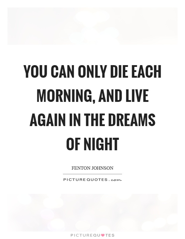You can only die each morning, and live again in the dreams of night Picture Quote #1