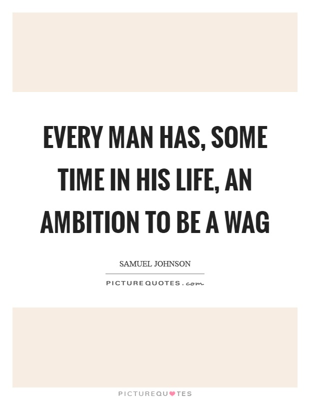 Every man has, some time in his life, an ambition to be a wag Picture Quote #1