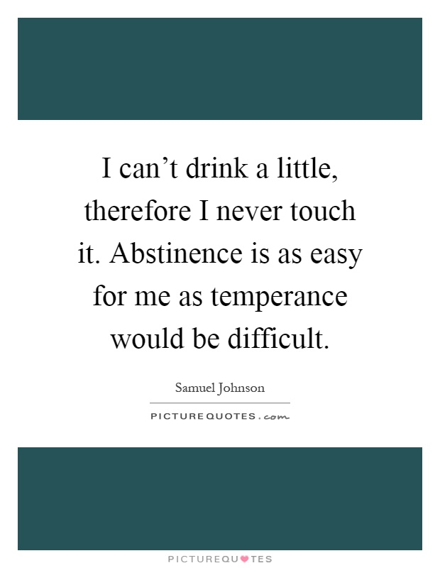I can't drink a little, therefore I never touch it. Abstinence is as easy for me as temperance would be difficult Picture Quote #1