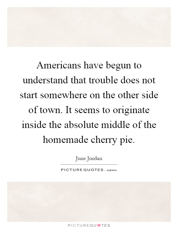 Americans have begun to understand that trouble does not start somewhere on the other side of town. It seems to originate inside the absolute middle of the homemade cherry pie Picture Quote #1