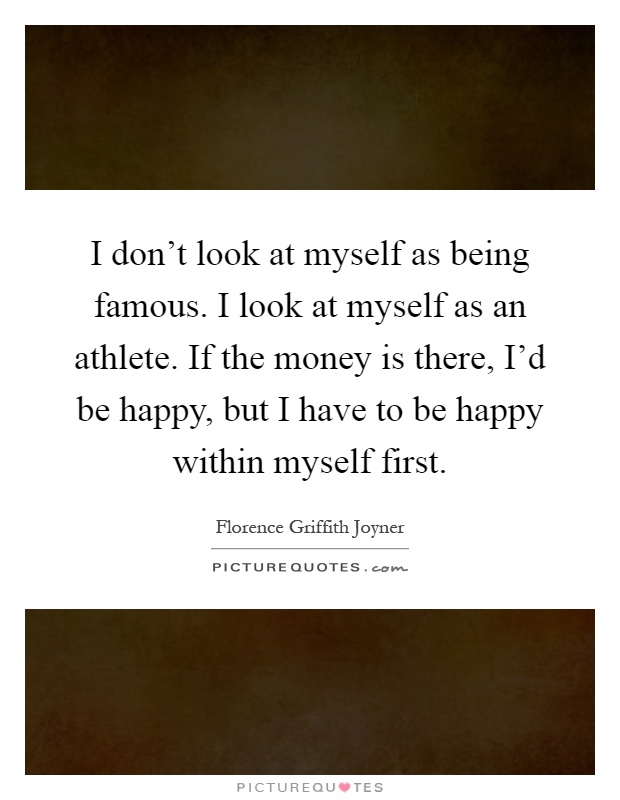 I don't look at myself as being famous. I look at myself as an athlete. If the money is there, I'd be happy, but I have to be happy within myself first Picture Quote #1