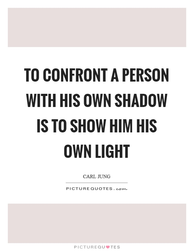 To confront a person with his own shadow is to show him his own light Picture Quote #1