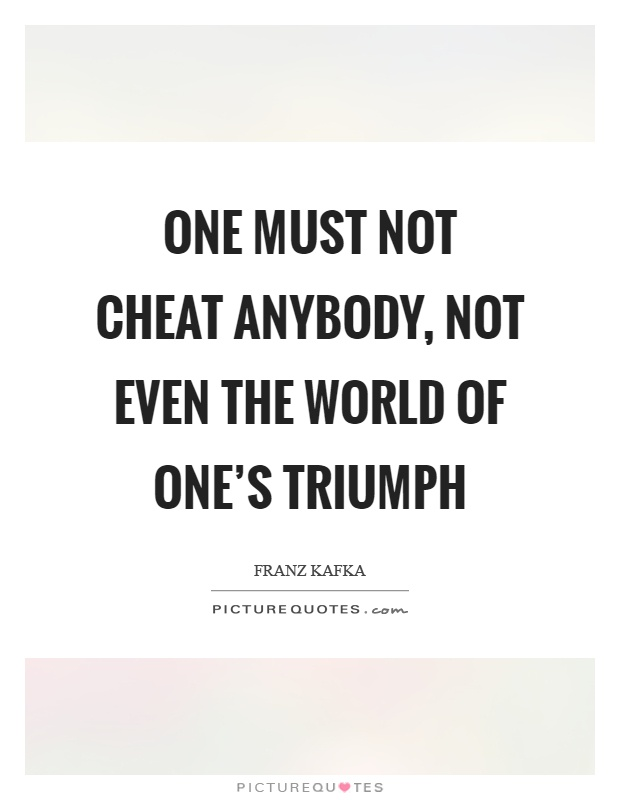 One must not cheat anybody, not even the world of one's triumph Picture Quote #1