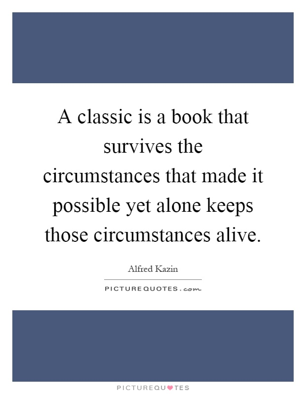 A classic is a book that survives the circumstances that made it possible yet alone keeps those circumstances alive Picture Quote #1
