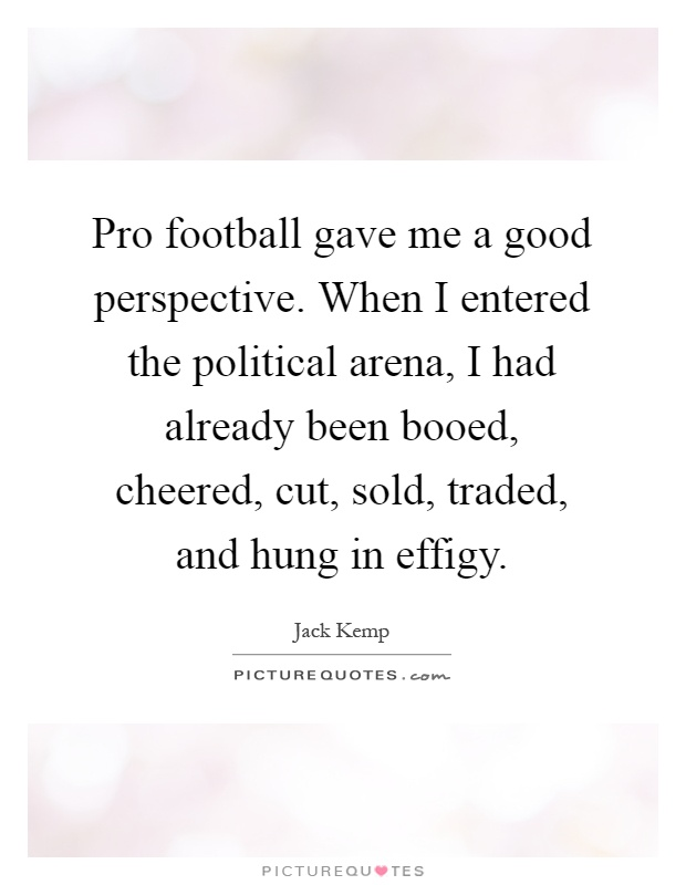 Pro football gave me a good perspective. When I entered the political arena, I had already been booed, cheered, cut, sold, traded, and hung in effigy Picture Quote #1