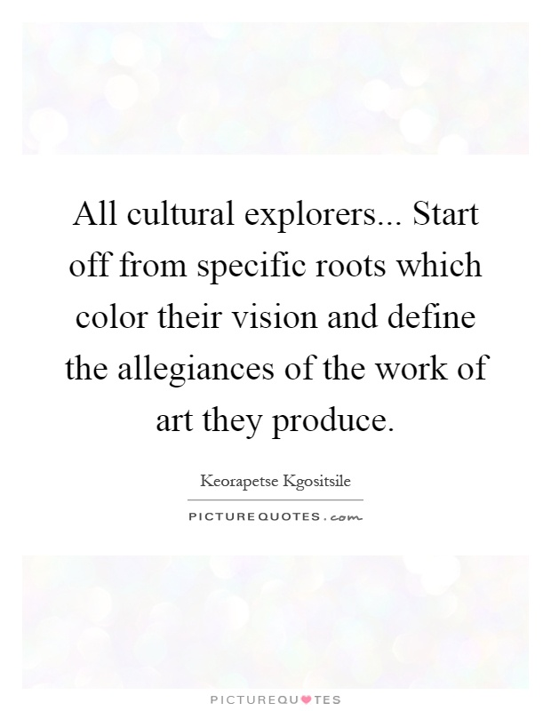 All cultural explorers... Start off from specific roots which color their vision and define the allegiances of the work of art they produce Picture Quote #1