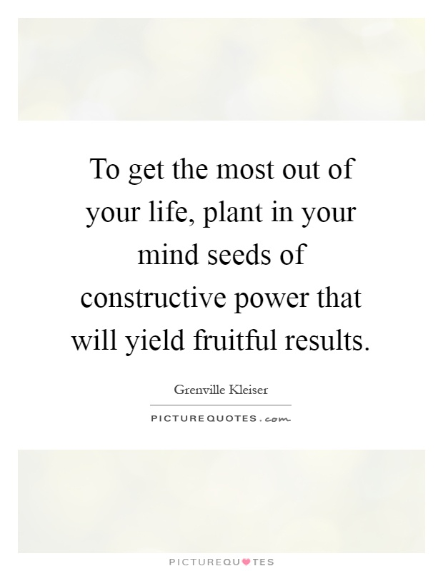 To get the most out of your life, plant in your mind seeds of constructive power that will yield fruitful results Picture Quote #1