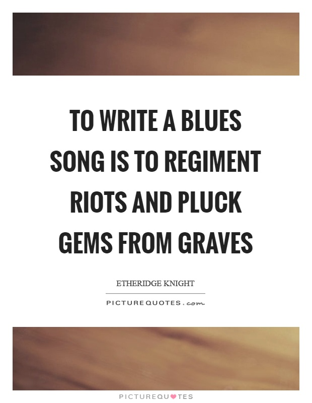 To write a blues song is to regiment riots and pluck gems from graves Picture Quote #1