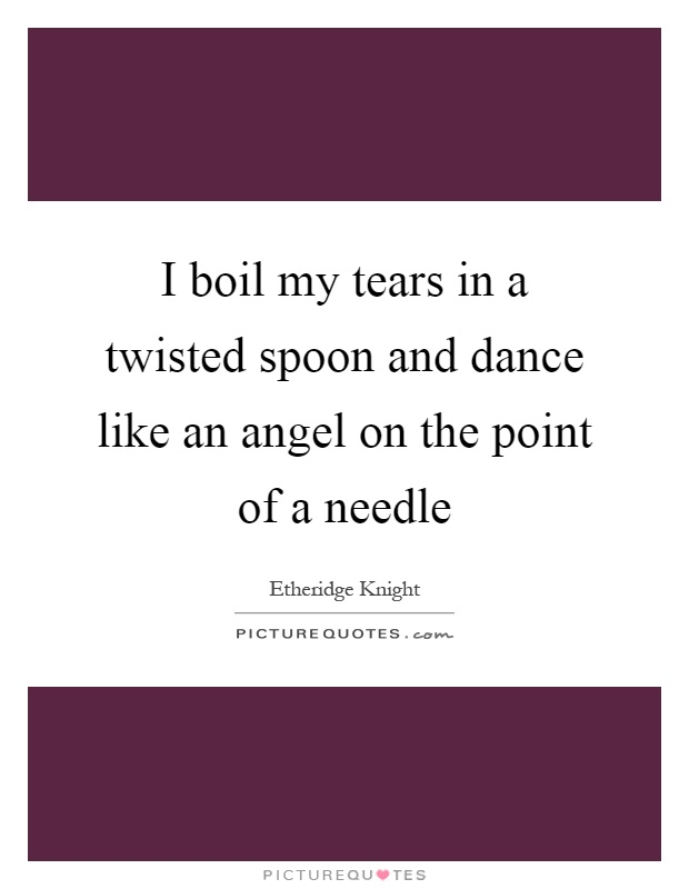 I boil my tears in a twisted spoon and dance like an angel on the point of a needle Picture Quote #1