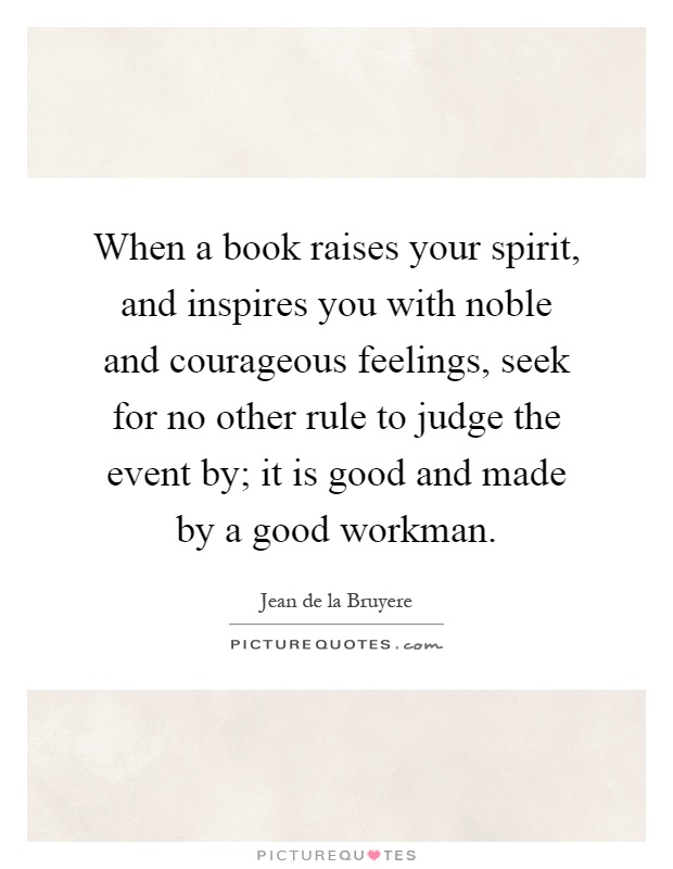 When a book raises your spirit, and inspires you with noble and courageous feelings, seek for no other rule to judge the event by; it is good and made by a good workman Picture Quote #1