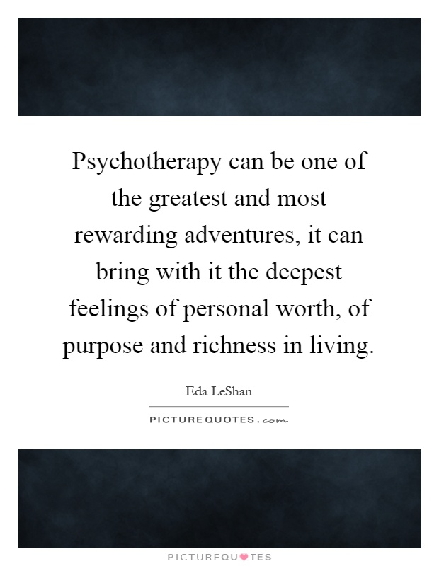 Psychotherapy can be one of the greatest and most rewarding adventures, it can bring with it the deepest feelings of personal worth, of purpose and richness in living Picture Quote #1