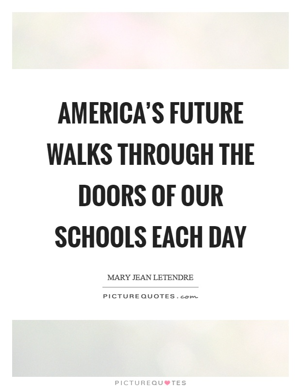America's future walks through the doors of our schools each day Picture Quote #1