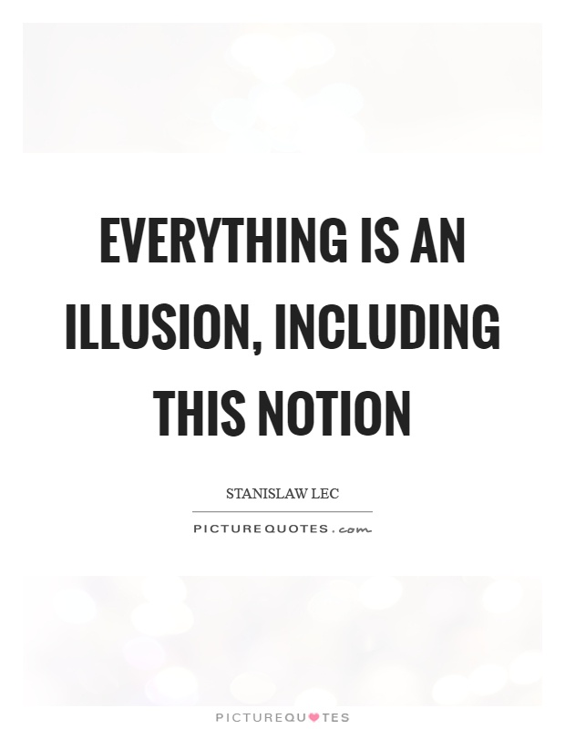 Everything is an illusion, including this notion Picture Quote #1