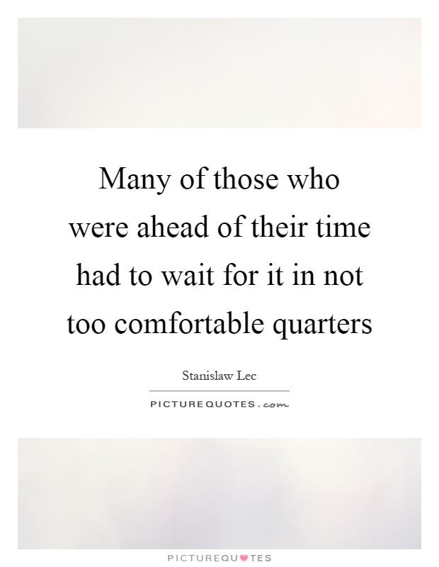 Many of those who were ahead of their time had to wait for it in not too comfortable quarters Picture Quote #1