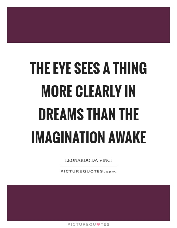 The eye sees a thing more clearly in dreams than the imagination awake Picture Quote #1