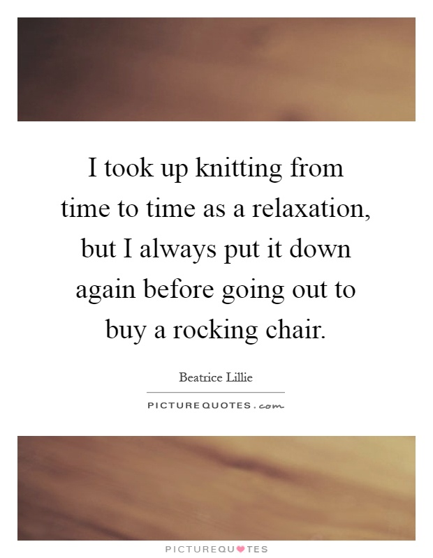 I took up knitting from time to time as a relaxation, but I always put it down again before going out to buy a rocking chair Picture Quote #1