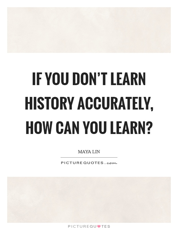 If you don't learn history accurately, how can you learn? Picture Quote #1