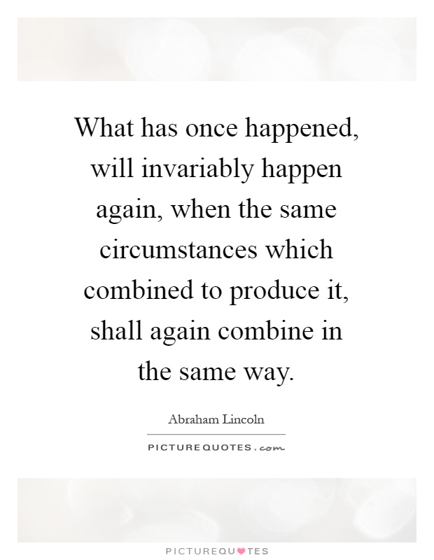 What has once happened, will invariably happen again, when the same circumstances which combined to produce it, shall again combine in the same way Picture Quote #1