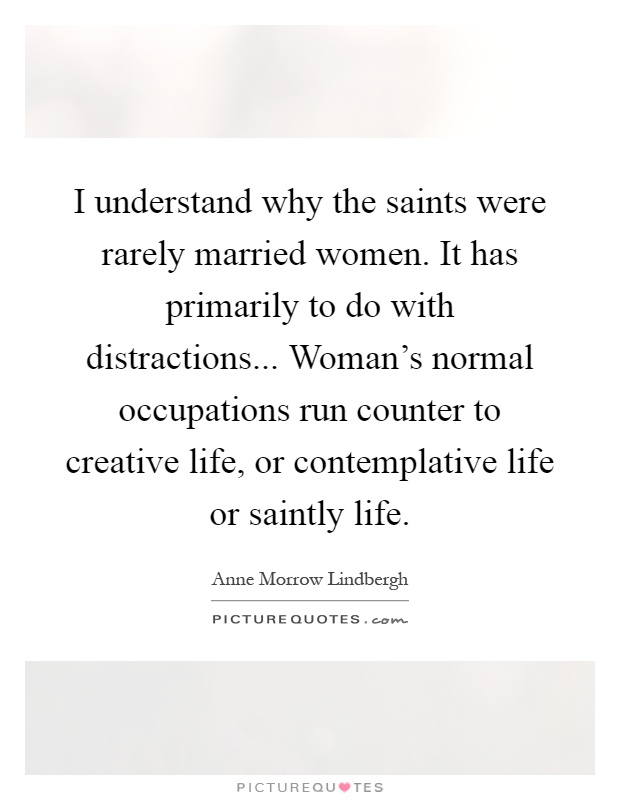 I understand why the saints were rarely married women. It has primarily to do with distractions... Woman's normal occupations run counter to creative life, or contemplative life or saintly life Picture Quote #1