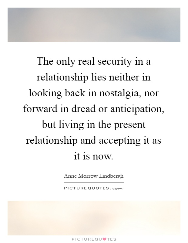The only real security in a relationship lies neither in looking back in nostalgia, nor forward in dread or anticipation, but living in the present relationship and accepting it as it is now Picture Quote #1