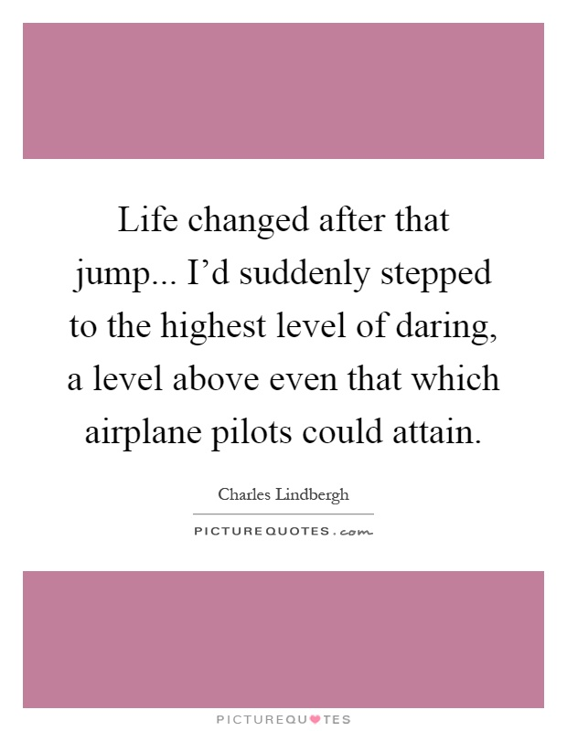 Life changed after that jump... I'd suddenly stepped to the highest level of daring, a level above even that which airplane pilots could attain Picture Quote #1