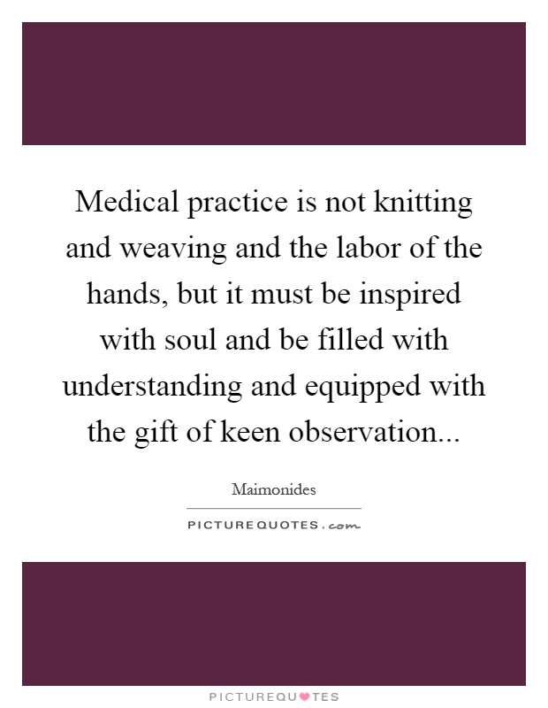 Medical practice is not knitting and weaving and the labor of the hands, but it must be inspired with soul and be filled with understanding and equipped with the gift of keen observation Picture Quote #1