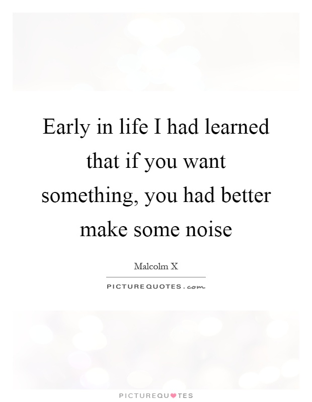 Early in life I had learned that if you want something, you had better make some noise Picture Quote #1