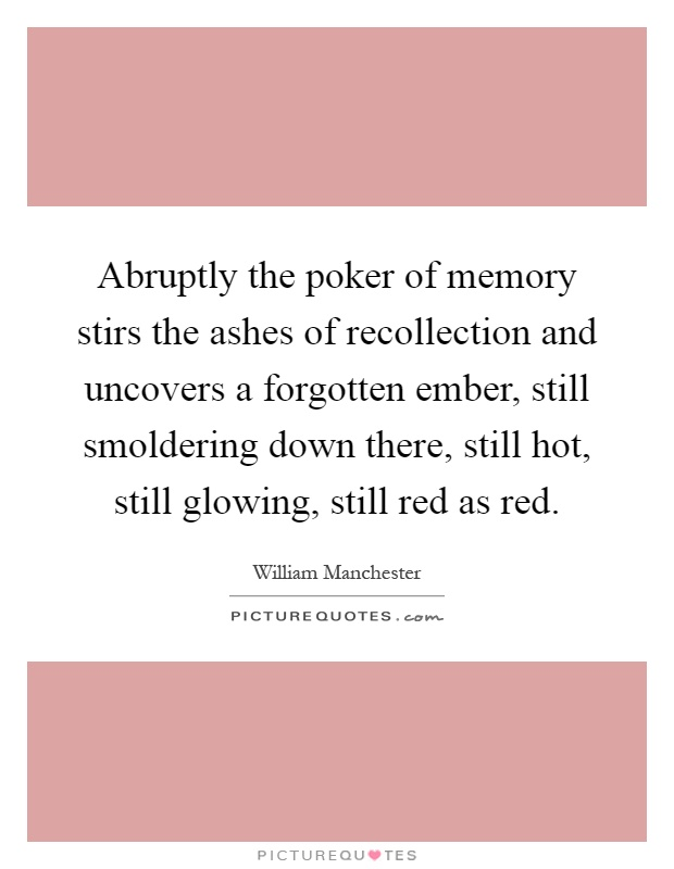 Abruptly the poker of memory stirs the ashes of recollection and uncovers a forgotten ember, still smoldering down there, still hot, still glowing, still red as red Picture Quote #1
