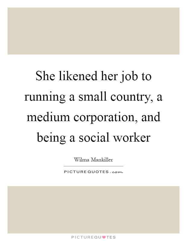 She likened her job to running a small country, a medium corporation, and being a social worker Picture Quote #1