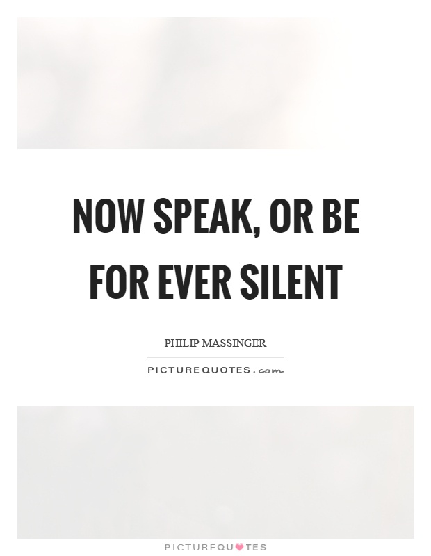 Now speak, or be for ever silent Picture Quote #1