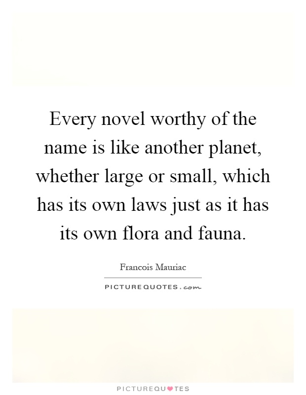 Every novel worthy of the name is like another planet, whether large or small, which has its own laws just as it has its own flora and fauna Picture Quote #1