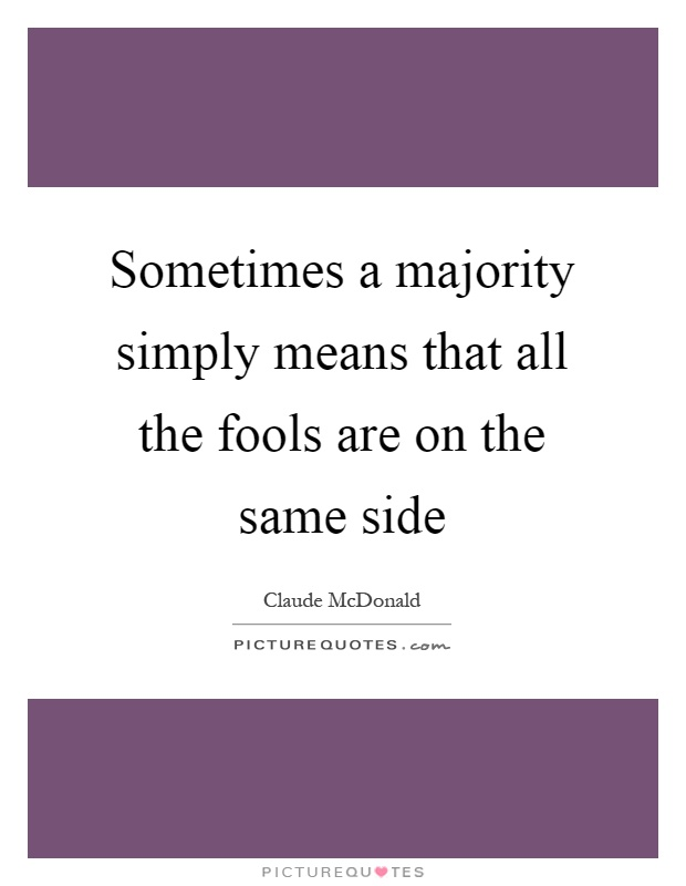 Sometimes a majority simply means that all the fools are on the same side Picture Quote #1