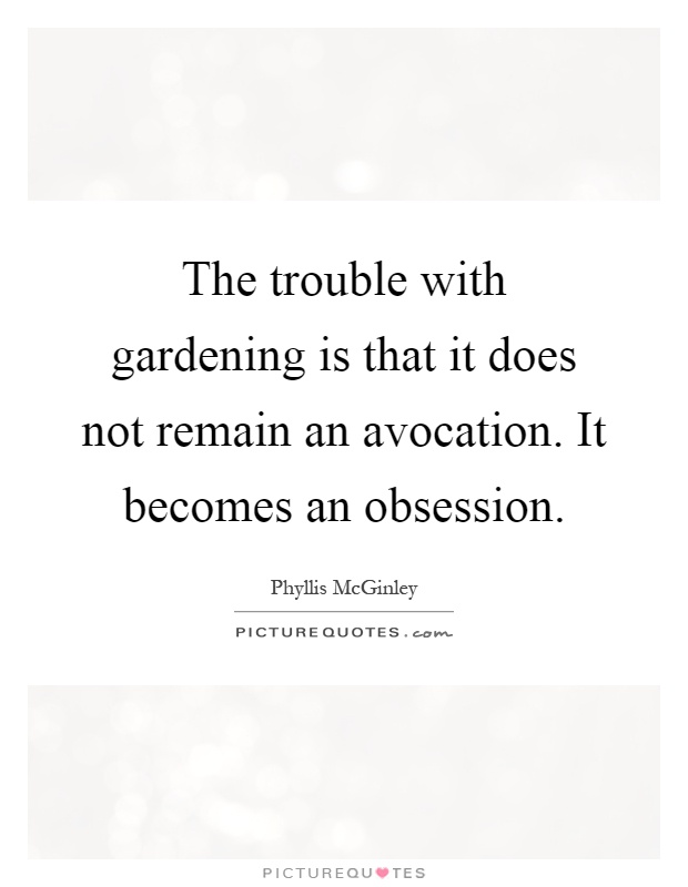 The trouble with gardening is that it does not remain an avocation. It becomes an obsession Picture Quote #1