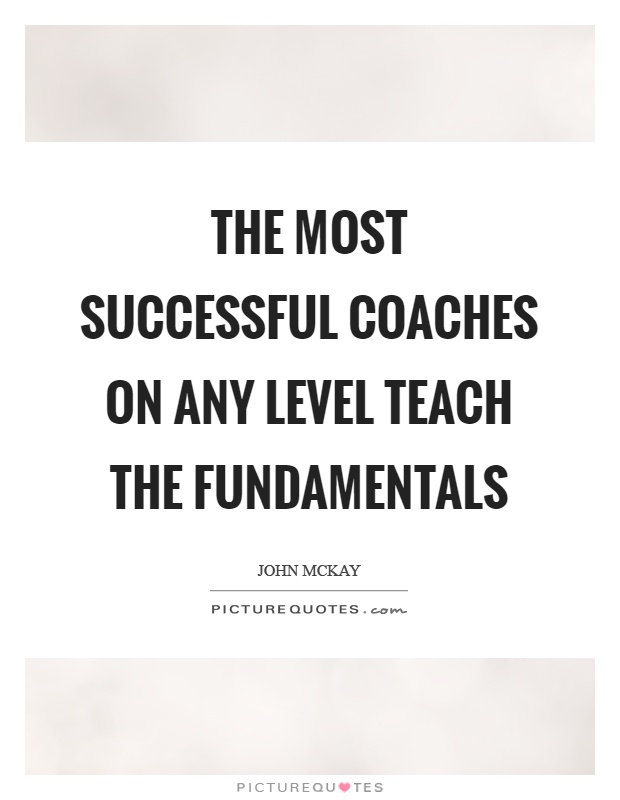 The most successful coaches on any level teach the fundamentals Picture Quote #1