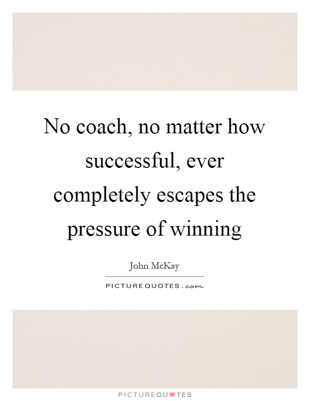 No coach, no matter how successful, ever completely escapes the pressure of winning Picture Quote #1