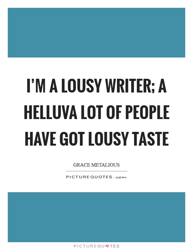 I'm a lousy writer; a helluva lot of people have got lousy taste Picture Quote #1