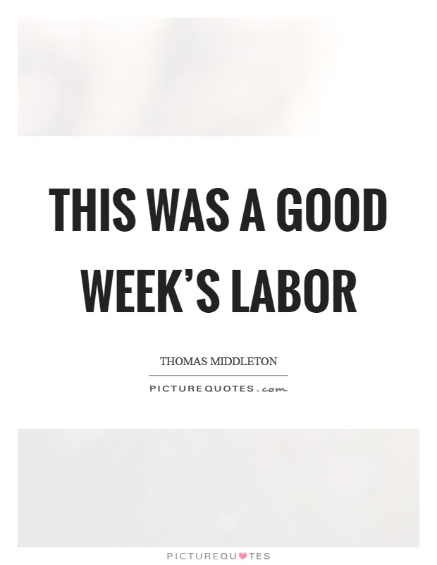 This was a good week's labor Picture Quote #1
