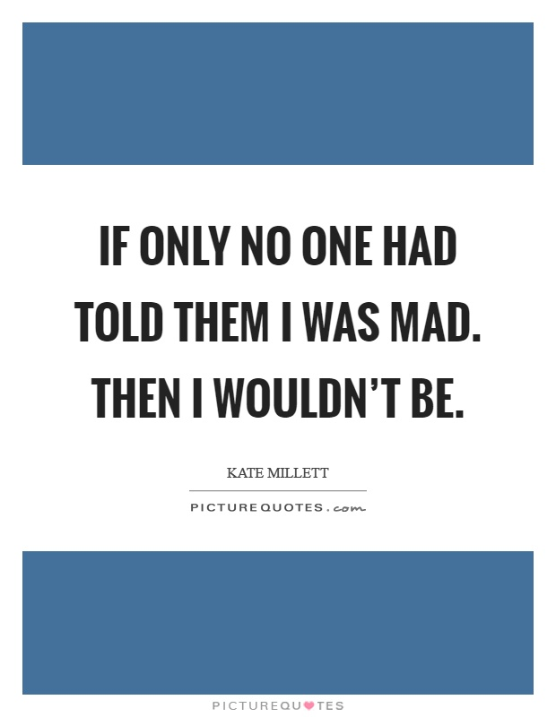 If only no one had told them I was mad. Then I wouldn't be Picture Quote #1