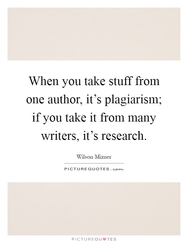 When you take stuff from one author, it's plagiarism; if you take it from many writers, it's research Picture Quote #1