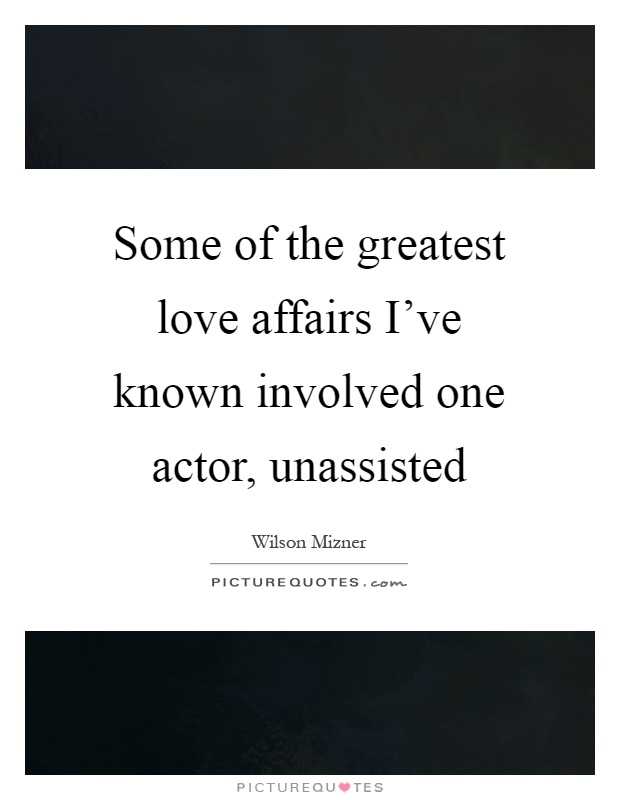Some of the greatest love affairs I've known involved one actor, unassisted Picture Quote #1