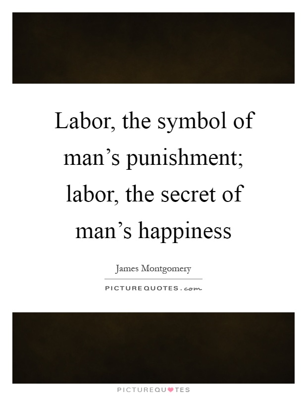 Labor, the symbol of man's punishment; labor, the secret of man's happiness Picture Quote #1