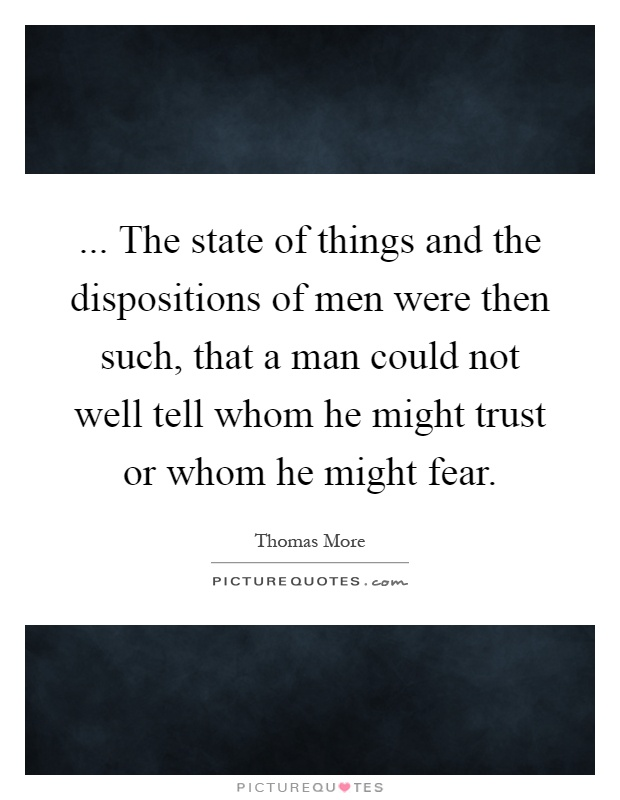 ... The state of things and the dispositions of men were then such, that a man could not well tell whom he might trust or whom he might fear Picture Quote #1