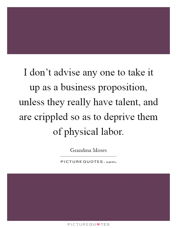 I don't advise any one to take it up as a business proposition, unless they really have talent, and are crippled so as to deprive them of physical labor Picture Quote #1