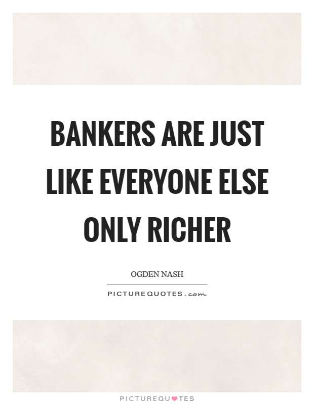 Bankers are just like everyone else only richer Picture Quote #1