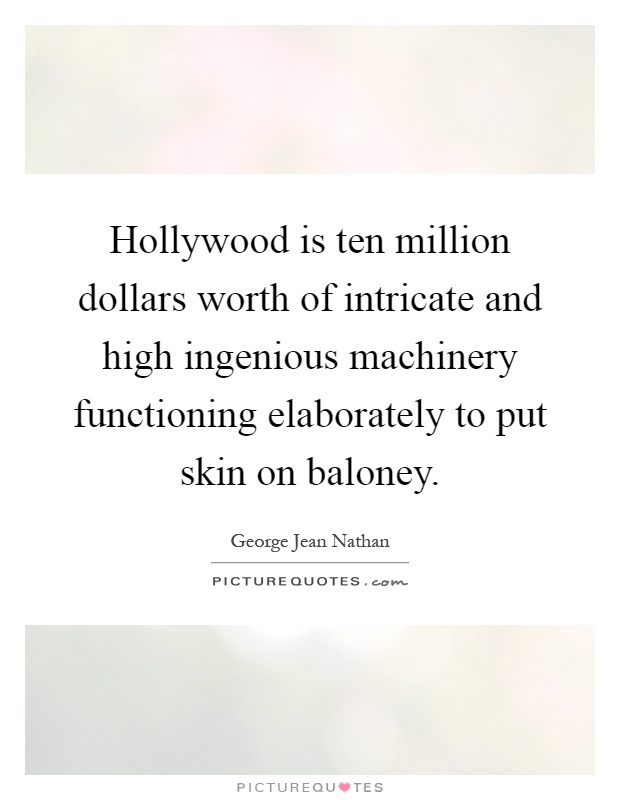 Hollywood is ten million dollars worth of intricate and high ingenious machinery functioning elaborately to put skin on baloney Picture Quote #1