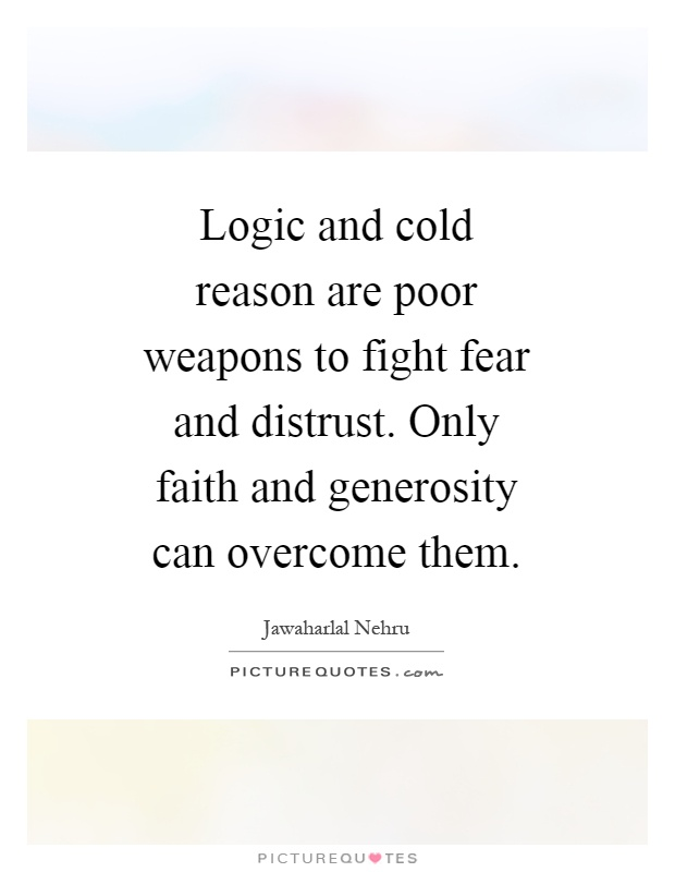 Logic and cold reason are poor weapons to fight fear and distrust. Only faith and generosity can overcome them Picture Quote #1