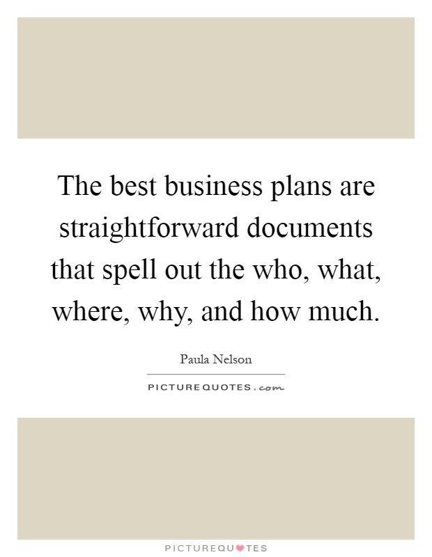 The best business plans are straightforward documents that spell out the who, what, where, why, and how much Picture Quote #1
