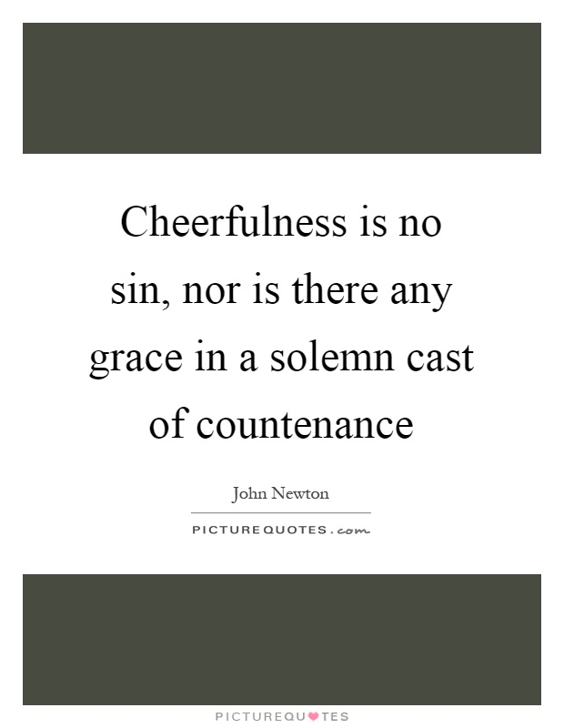 Cheerfulness is no sin, nor is there any grace in a solemn cast of countenance Picture Quote #1