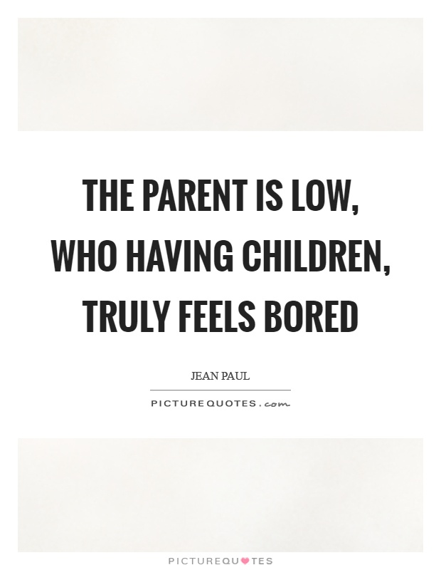 The parent is low, who having children, truly feels bored Picture Quote #1